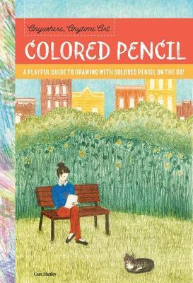 Anywhere, Anytime Art: Colored Pencil - A Playful Guide to Drawing with Colored Pencil on the Go!
