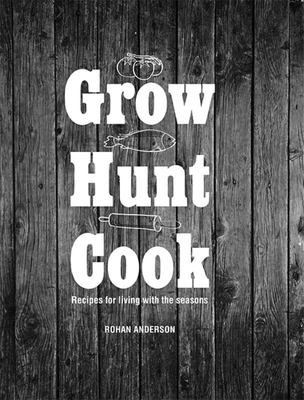 Grow Hunt Cook: Recipes for living with the seasons