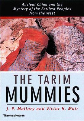 The Tarim Mummies - Ancient China and the Mysteries of the Earliest Peoples from the West