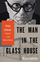 The Man in the Glass House - Philip Johnson, Architect of the Modern Century