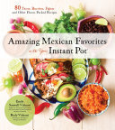 Amazing Mexican Favorites with Your Instant Pot - 80 Tacos, Burritos, Fajitas and Other Flavor-Packed Recipes