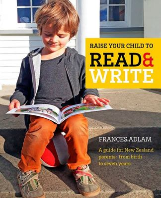 Raise Your Child to Read and Write: A guide for NZ parents from birth to seven years
