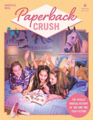 Paperback Crush - The Totally Radical History of '80s and '90s Teen Fiction