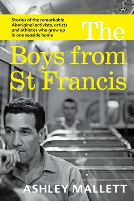 The Boys from St Francis - Stories of the Remarkable Aboriginal Activists, Artists and Athletes Who Grew up in One Seaside Home