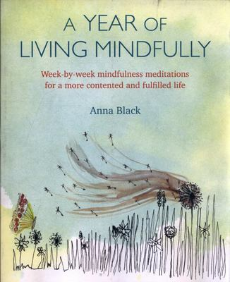A Year of Living Mindfully - Week-By-week Mindfulness Meditations for a More Contented and Fulfilled Life