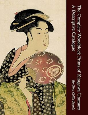 The Complete Woodblock Prints of Kitagawa Utamaro - A Descriptive Catalogue