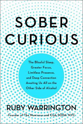 Sober Curious - The Blissful Sleep, Greater Focus, Limitless Presence, and Deep Connection Awaiting Us All on the Other Side of Alcohol