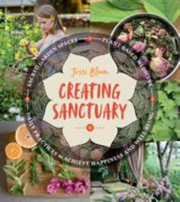 Creating Sanctuary - Sacred Garden Spaces, Plant-Based Medicine, and Daily Practices to Achieve Happiness and Well-Being