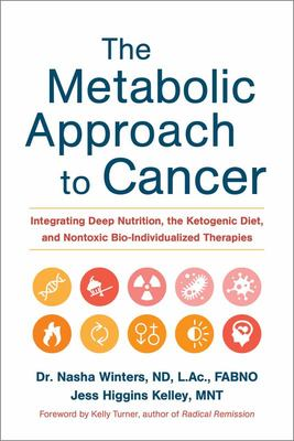 The Metabolic Approach to Cancer - Integrating Deep Nutrition, the Ketogenic Diet and Non-Toxic Bio-Individualized Therapies