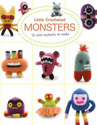 Little Crochet Monsters - 12 Mini Mutants to Make