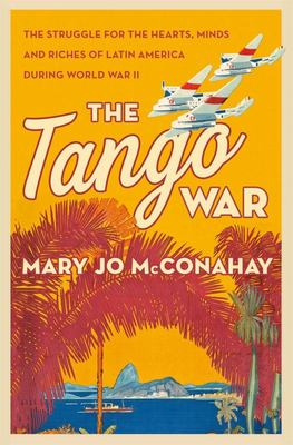 The Tango War - The Struggle for the Hearts, Minds, and Riches of Latin America During World War II