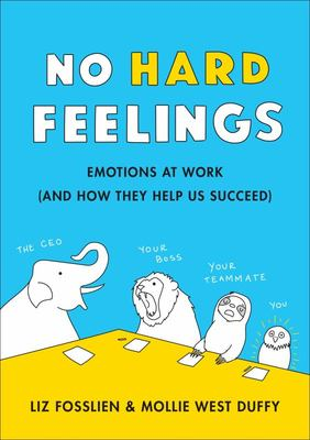 No Hard Feelings - Emotions at Work and How They Help Us Succeed