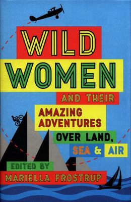 Wild Women & Their Amazing Adventures Over Land, Sea & Air