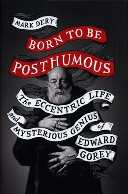 Born to Be Posthumous - The Eccentric Life and Mysterious Genius of Edward Gorey