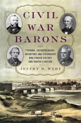 Civil War Barons - The Tycoons, Entrepreneurs, Inventors, and Visionaries Who Forged Victory and Shaped a Nation