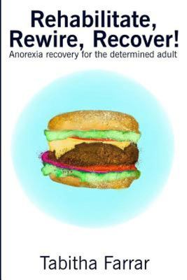Rehabilitate, Rewire, Recover!  Anorexia Recovery for the Determined Adult