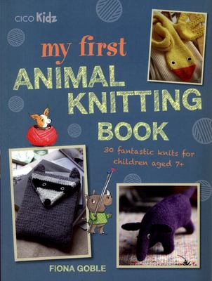My First Animal Knitting Book: 30 Fantastic Crafts for Children Aged 7+