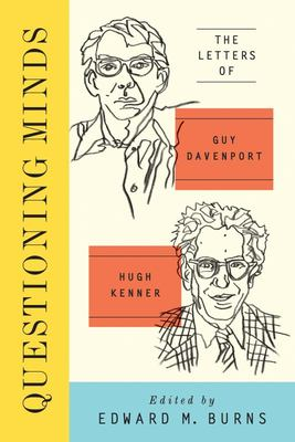 Questioning Minds - Volumes I and II: the Letters of Guy Davenport and Hugh Kenner, Edited by Edward Burns