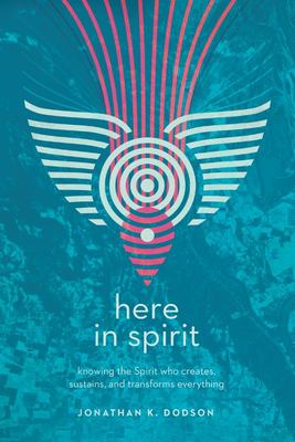 Here in Spirit - Knowing the Spirit Who Creates, Sustains, and Transforms Everything