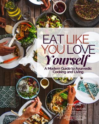 Eat Like You Love Yourself - A Modern Guide to Ayurvedic Cooking and Living