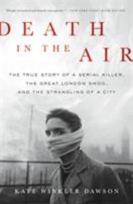 Death in the Air - The True Story of a Serial Killer, the Great London Smog, and the Strangling of a City