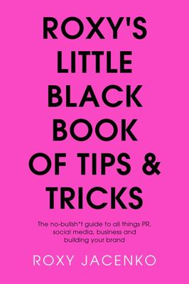 Roxy's Little Black Book of Tips and Tricks: The no Bullsit Guide to PR, Social Media, Business and Building Brand