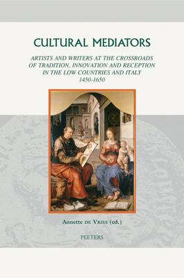 Cultural Mediators Artists And Writers At The Crossroads Of Tradition Innovation And Reception In The Low Countries And Italy 1450-1650