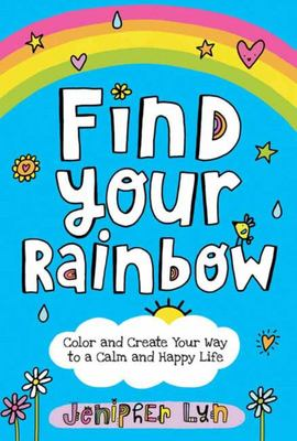 Find Your Rainbow - Color and Create Your Way to a Calm and Happy Life