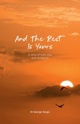 And the Rest Is Yours - A Story of Love, Loss and Resilience