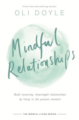 Mindful Relationships - Build Nurturing, Meaningful Relationships by Living in the Present Moment