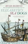 Elizabeth's Sea Dogs - How England's Mariners Became the Scourge of the Seas