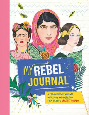 My Rebel Journal: A Fill-In-Yourself Journal with Advice and Inspiration from History's Greatest Women
