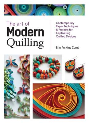 The Art of Modern Quilling - Contemporary Paper Techniques & Projects for Captivating Quilled Designs