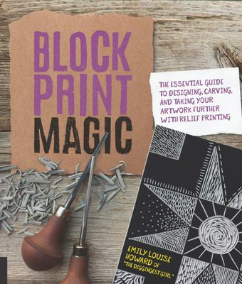 Block Print Magic - The Essential Guide to Designing, Carving, and Taking Your Artwork Further with Relief Printing