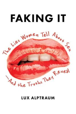 Faking It - The Lies Women Tell about Sex - and the Truths They Reveal