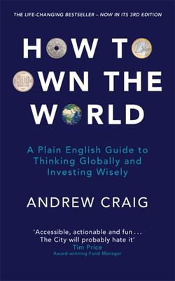 How to Own the World - A Plain English Guide to Thinking Globally and Investing Wisely