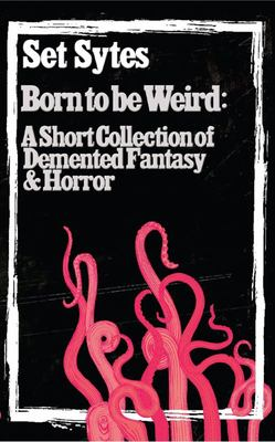 Born to Be Weird - A Collection of Demented Fantasy & Horror