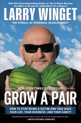 Grow a Pair - How to Stop Being a Victim and Take Back Your Life, Your Business, and Your Sanity