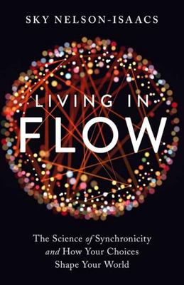 Living in Flow - The Science of Synchronicity and How Your Choices Shape Your World