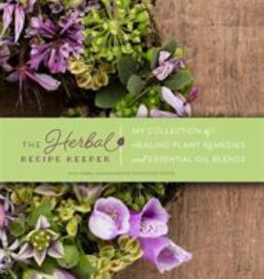 The Herbal Recipe Keeper - My Collection of Healing Plant Remedies and Essential Oil Blends