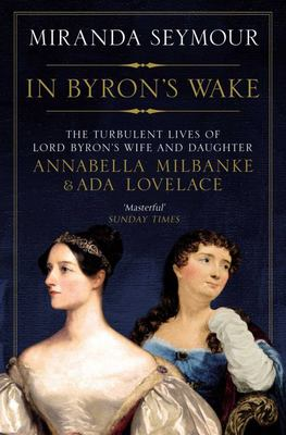 In Byron's Wake: The Turbulent Lives of Lord Byron's Wife and Daughter, Annabella Milbanke and Ada Lovelace
