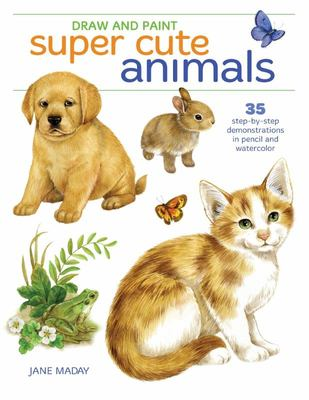 Draw and Paint Super Cute Animals - 25 Step-By-Step Demonstrations