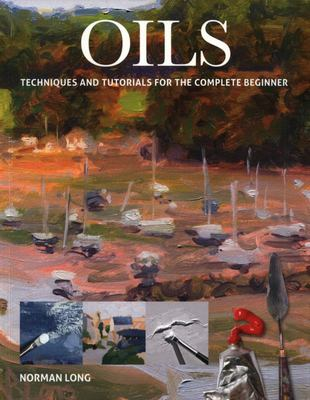 Oils - Techniques and Tutorials for the Complete Beginner