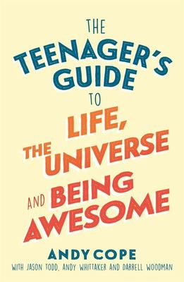 The Teenager's Guide to Life, the Universe and Being Awesome - Super-Charge Your Life