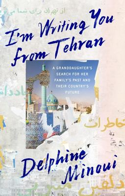 I'm Writing You from Tehran - A Granddaughter's Search for Her Family's Past and Their Country's Future