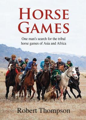 Horse Games - One Man's Search for the Tribal Horse Games of Asia and Africa