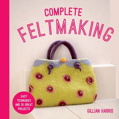 Complete Feltmaking - Easy Techniques and 25 Great Projects