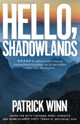 Hello, Shadowlands - Inside the Meth Fiefdoms, Rebel Hideouts and Bomb-Scarred Party Towns of Southeast Asia