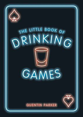The Little Book of Drinking Games : The Weirdest, Most-fun and Best-loved Party Games from Around the World
