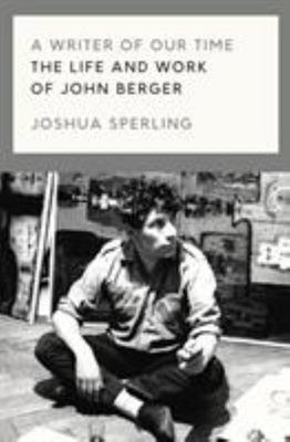 A Writer of Our Time - The Life and Writings of John Berger
